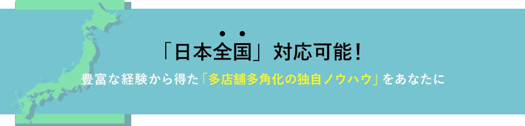 「日本全国」対応可能!豊富な経験から得た「多店舗多角化の独自ノウハウ」をあなたに